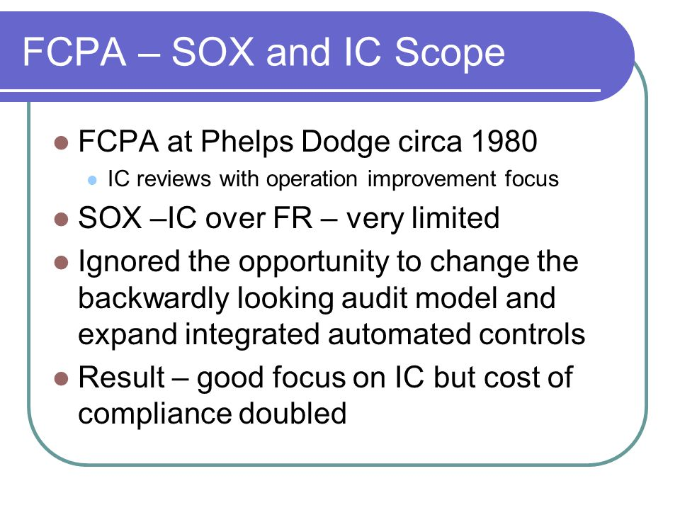 FCPA – SOX and IC Scope FCPA at Phelps Dodge circa 1980 IC reviews with operation improvement focus SOX –IC over FR – very limited Ignored the opportunity to change the backwardly looking audit model and expand integrated automated controls Result – good focus on IC but cost of compliance doubled