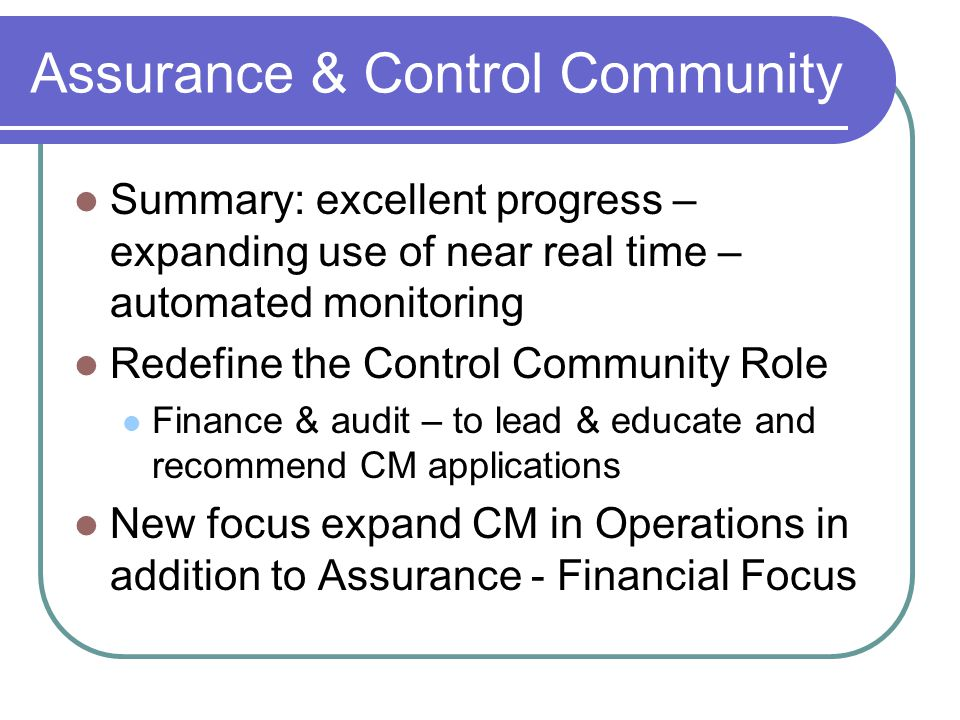 Assurance & Control Community Summary: excellent progress – expanding use of near real time – automated monitoring Redefine the Control Community Role Finance & audit – to lead & educate and recommend CM applications New focus expand CM in Operations in addition to Assurance - Financial Focus