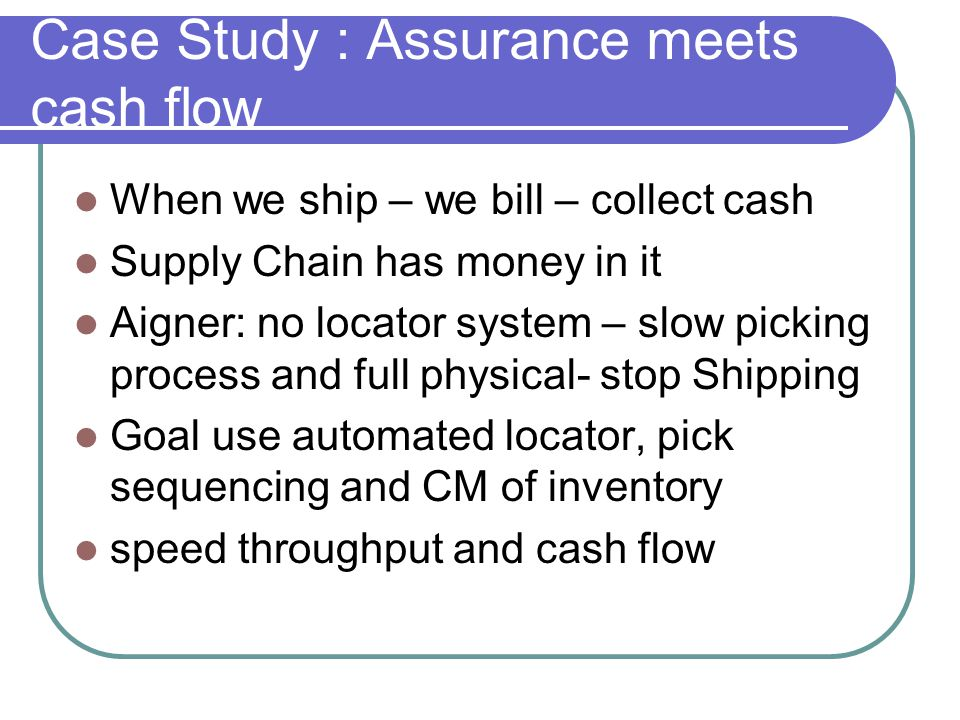 Case Study : Assurance meets cash flow When we ship – we bill – collect cash Supply Chain has money in it Aigner: no locator system – slow picking process and full physical- stop Shipping Goal use automated locator, pick sequencing and CM of inventory speed throughput and cash flow