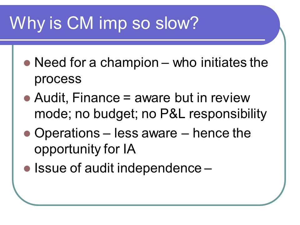 Why is CM imp so slow? Need for a champion – who initiates the process Audit, Finance = aware but in review mode; no budget; no P&L responsibility Ope