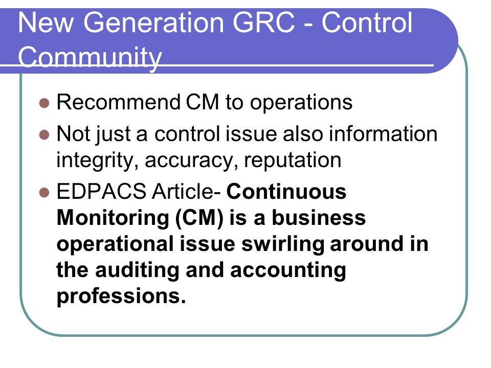 New Generation GRC - Control Community Recommend CM to operations Not just a control issue also information integrity, accuracy, reputation EDPACS Article- Continuous Monitoring (CM) is a business operational issue swirling around in the auditing and accounting professions.