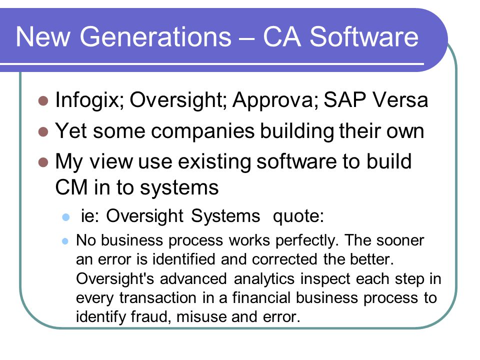 New Generations – CA Software Infogix; Oversight; Approva; SAP Versa Yet some companies building their own My view use existing software to build CM in to systems ie: Oversight Systems quote: No business process works perfectly.