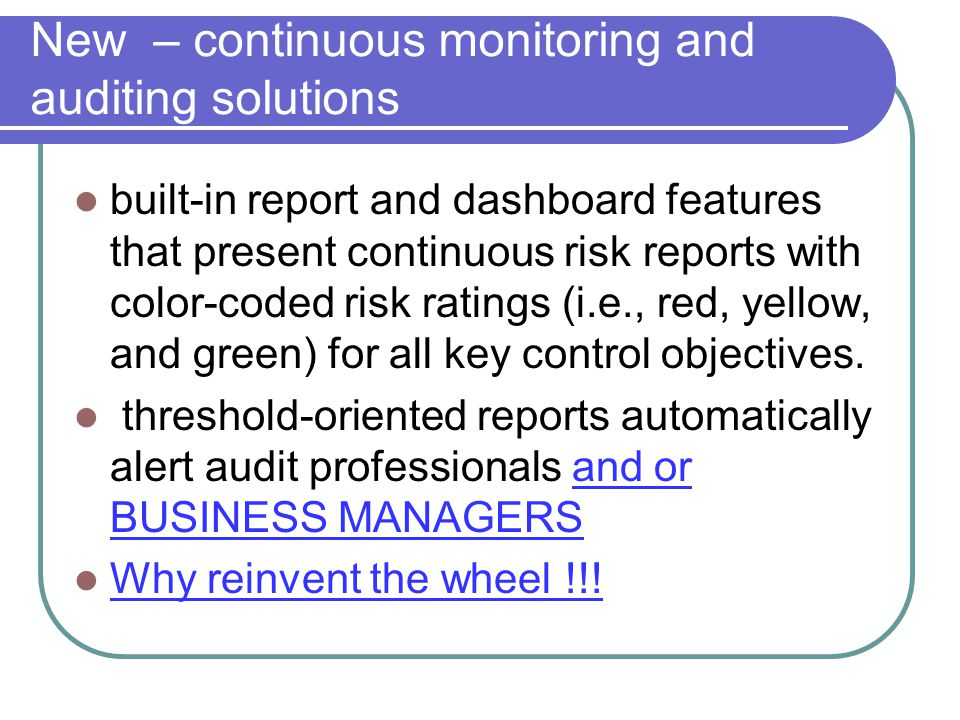 New – continuous monitoring and auditing solutions built-in report and dashboard features that present continuous risk reports with color-coded risk ratings (i.e., red, yellow, and green) for all key control objectives.
