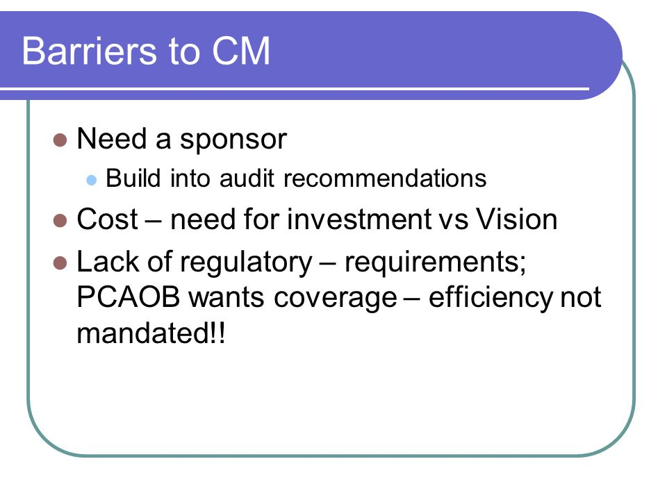 Barriers to CM Need a sponsor Build into audit recommendations Cost – need for investment vs Vision Lack of regulatory – requirements; PCAOB wants coverage – efficiency not mandated!!