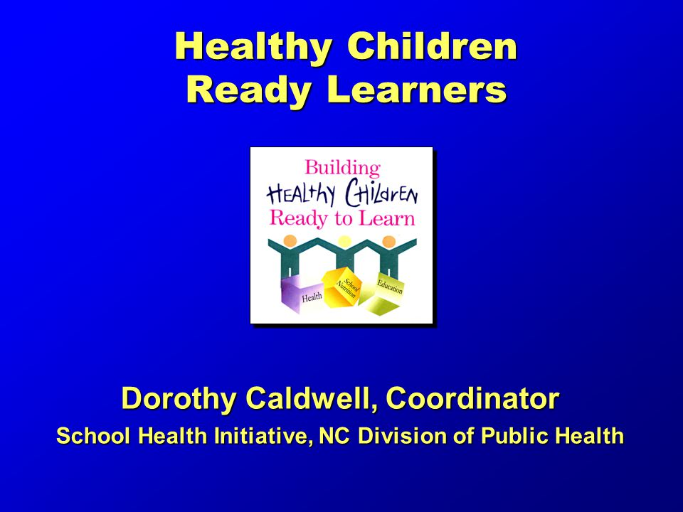 Healthy Children Ready Learners Dorothy Caldwell, Coordinator School Health Initiative, NC Division of Public Health