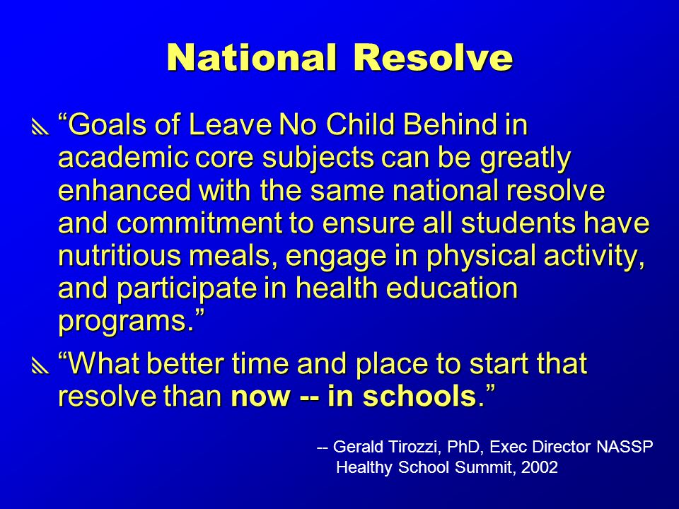 National Resolve  Goals of Leave No Child Behind in academic core subjects can be greatly enhanced with the same national resolve and commitment to ensure all students have nutritious meals, engage in physical activity, and participate in health education programs.  What better time and place to start that resolve than now -- in schools. -- Gerald Tirozzi, PhD, Exec Director NASSP Healthy School Summit, 2002
