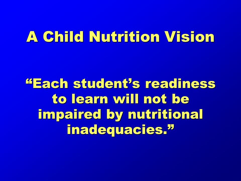 A Child Nutrition Vision Each student's readiness to learn will not be impaired by nutritional inadequacies.