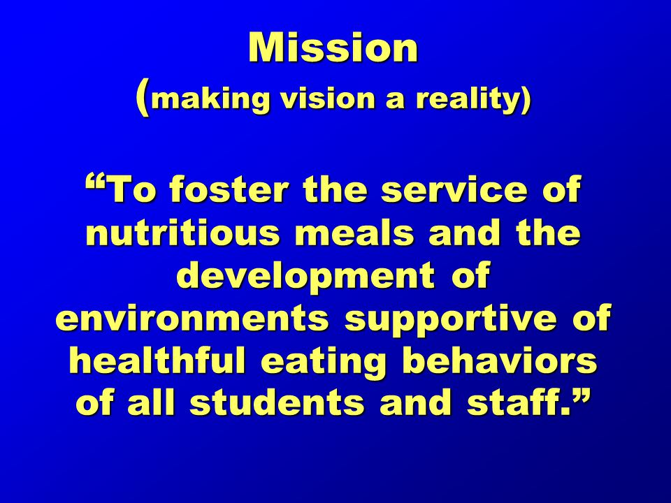 Mission ( making vision a reality) To foster the service of nutritious meals and the development of environments supportive of healthful eating behaviors of all students and staff.