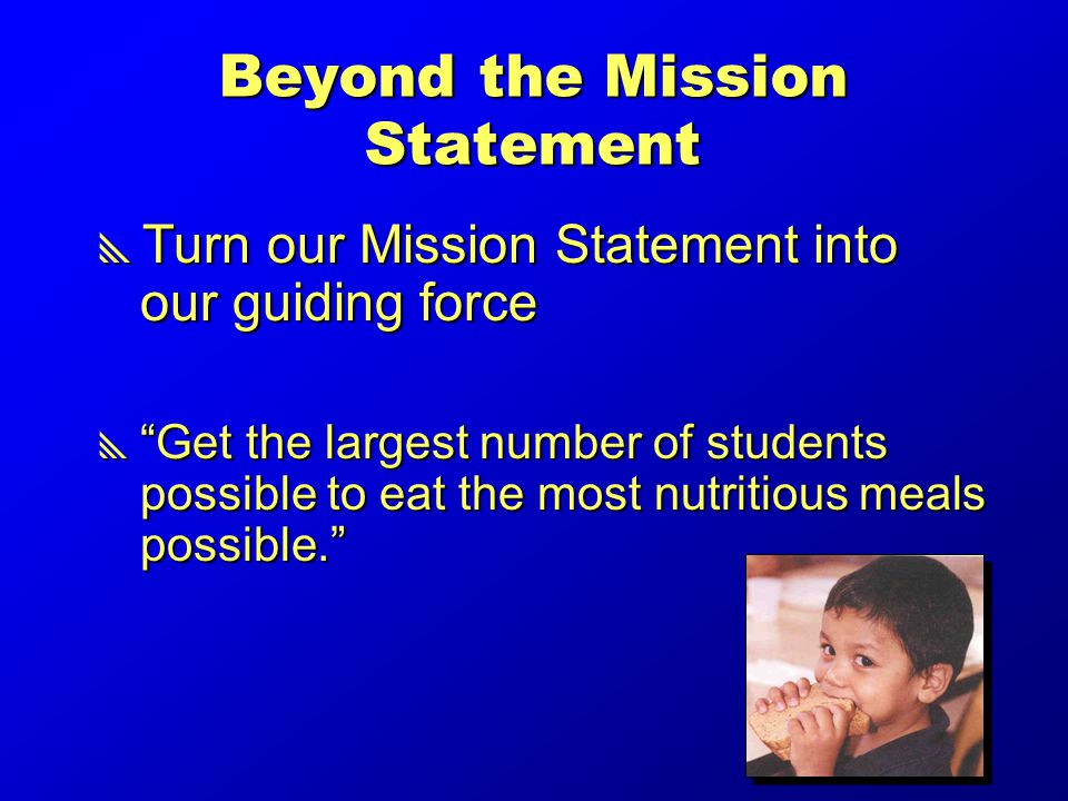 Beyond the Mission Statement  Turn our Mission Statement into our guiding force  Get the largest number of students possible to eat the most nutritious meals possible.