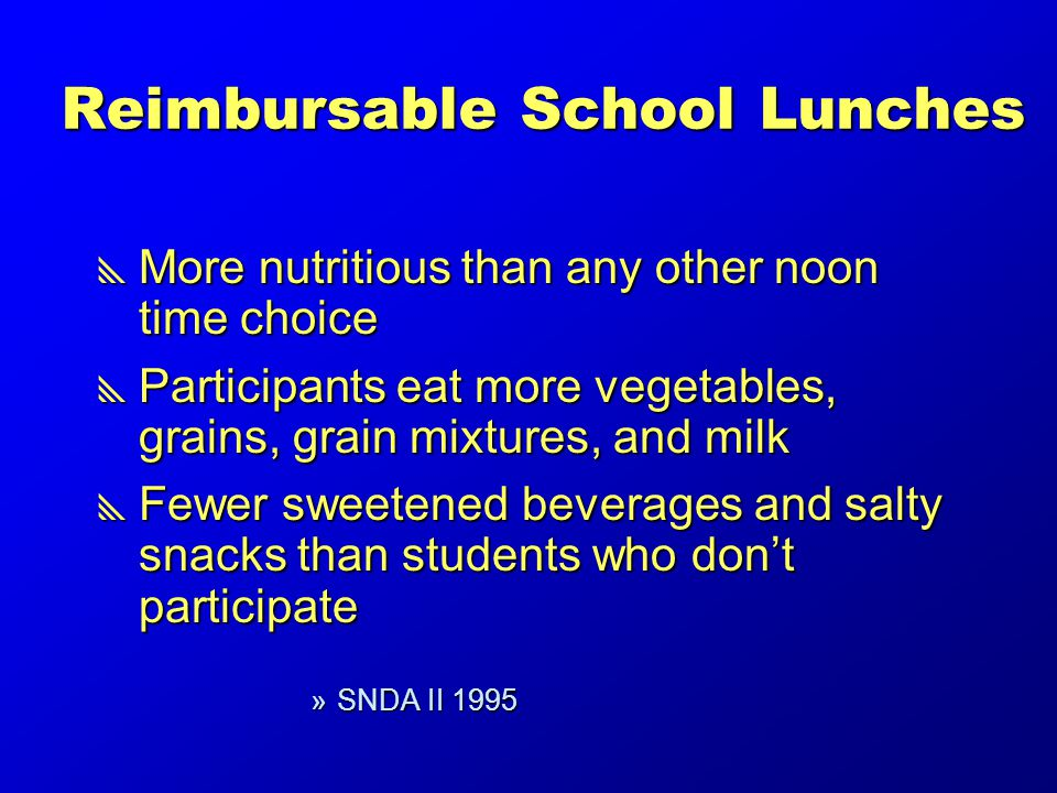 Reimbursable School Lunches  More nutritious than any other noon time choice  Participants eat more vegetables, grains, grain mixtures, and milk  Fewer sweetened beverages and salty snacks than students who don't participate »SNDA II 1995