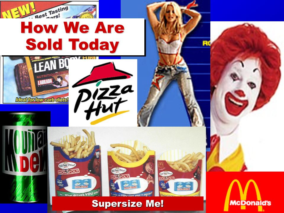 Supersize Me! How We Are Sold Today How We Are Sold Today