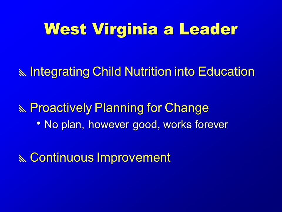 West Virginia a Leader  Integrating Child Nutrition into Education  Proactively Planning for Change  No plan, however good, works forever  Continuous Improvement
