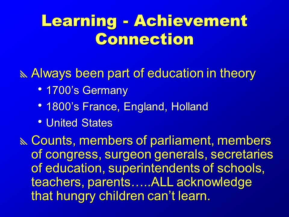 Learning - Achievement Connection  Always been part of education in theory  1700's Germany  1800's France, England, Holland  United States  Counts, members of parliament, members of congress, surgeon generals, secretaries of education, superintendents of schools, teachers, parents…..ALL acknowledge that hungry children can't learn.