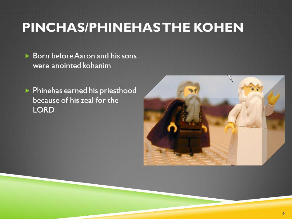 PINCHAS/PHINEHAS THE KOHEN  Born before Aaron and his sons were anointed kohanim  Phinehas earned his priesthood because of his zeal for the LORD 9