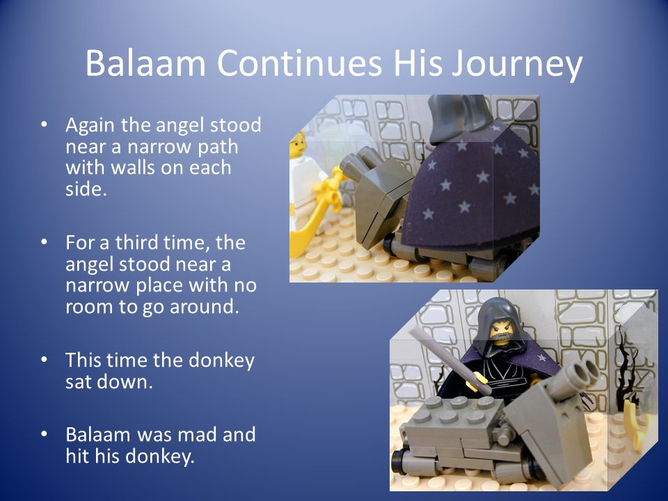 Balaam's Journey Balaam saddled his donkey and rode with the princes back to the king's palace.