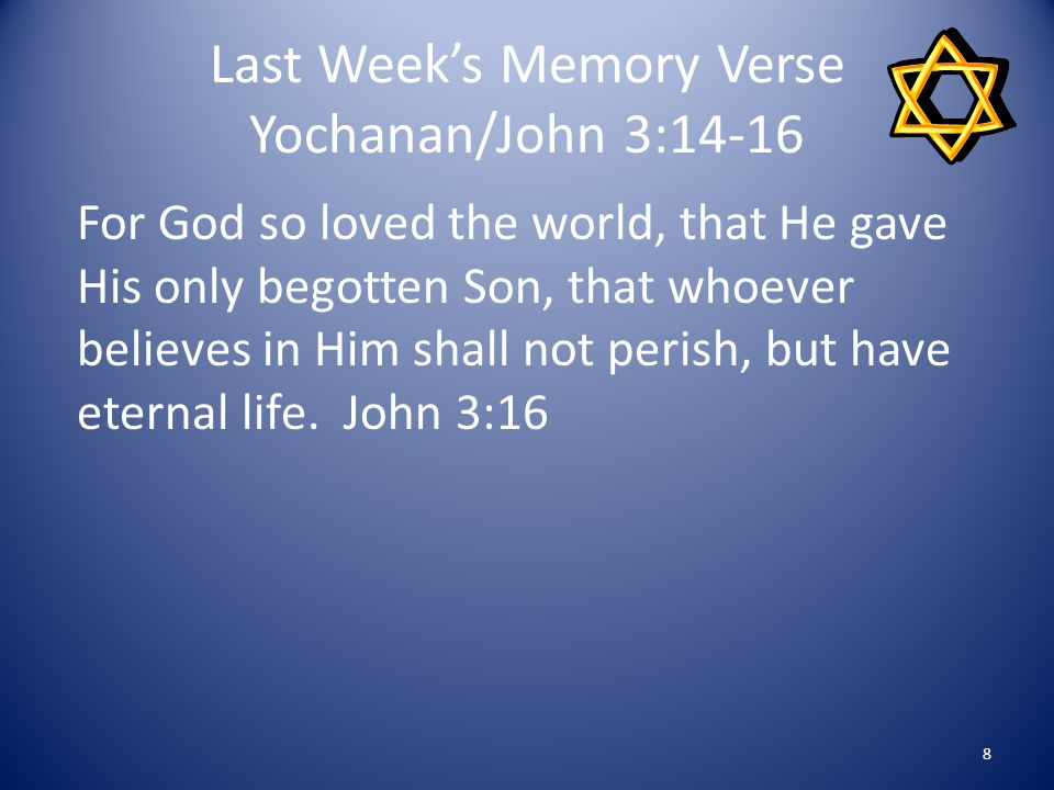 Last Week's Memory Verse Yochanan/John 3:14-16 For God so loved the world, that He gave His only begotten Son, that whoever believes in Him shall not perish, but have eternal life.