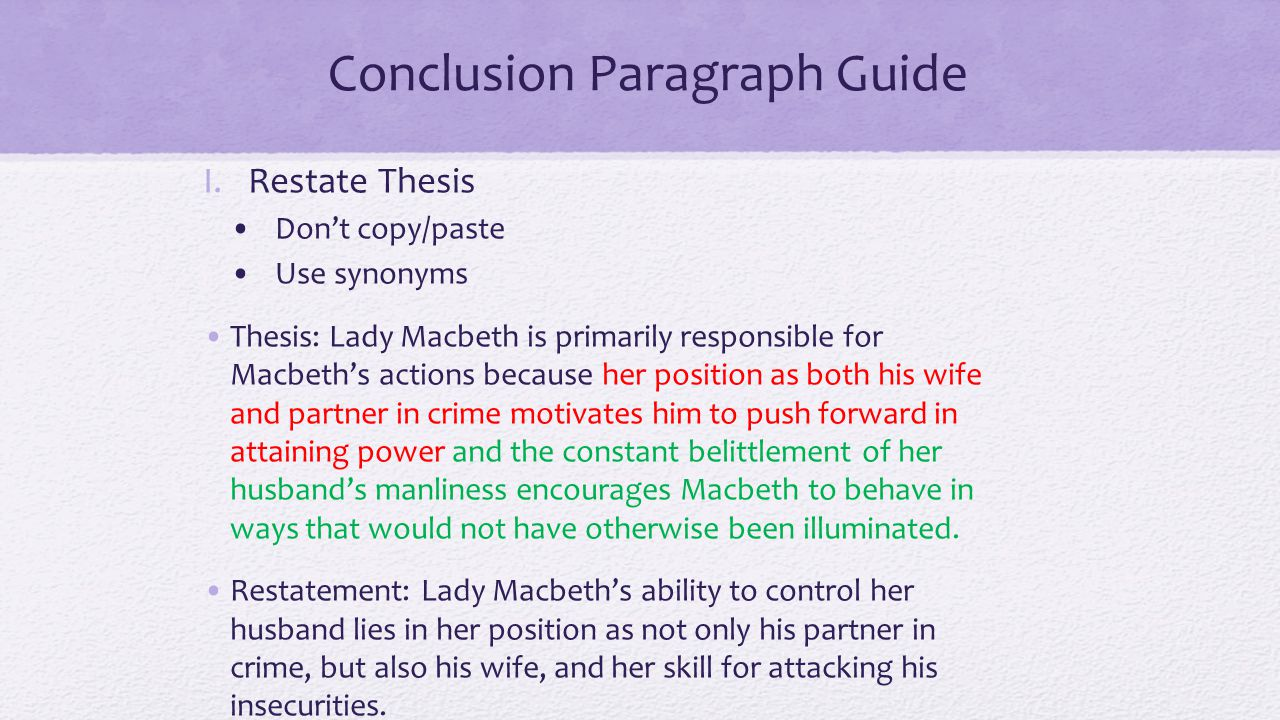 Conclusion Paragraph Guide I.Restate Thesis Don't copy/paste Use synonyms Thesis: Lady Macbeth is primarily responsible for Macbeth's actions because her position as both his wife and partner in crime motivates him to push forward in attaining power and the constant belittlement of her husband's manliness encourages Macbeth to behave in ways that would not have otherwise been illuminated.