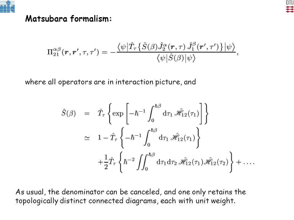 Matsubara formalism: where all operators are in interaction picture, and As usual, the denominator can be canceled, and one only retains the topologically distinct connected diagrams, each with unit weight.