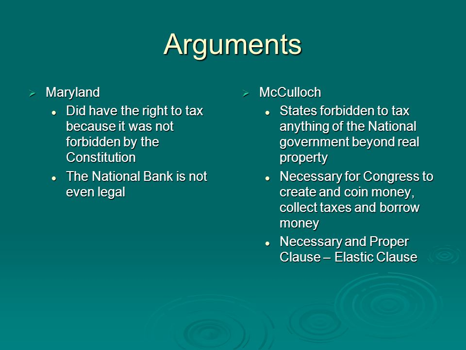 Arguments  Maryland Did have the right to tax because it was not forbidden by the Constitution Did have the right to tax because it was not forbidden by the Constitution The National Bank is not even legal The National Bank is not even legal  McCulloch States forbidden to tax anything of the National government beyond real property Necessary for Congress to create and coin money, collect taxes and borrow money Necessary and Proper Clause – Elastic Clause