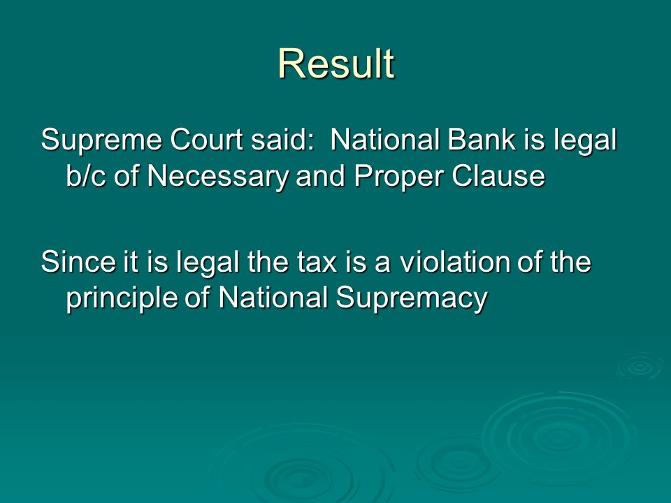 Result Supreme Court said: National Bank is legal b/c of Necessary and Proper Clause Since it is legal the tax is a violation of the principle of National Supremacy