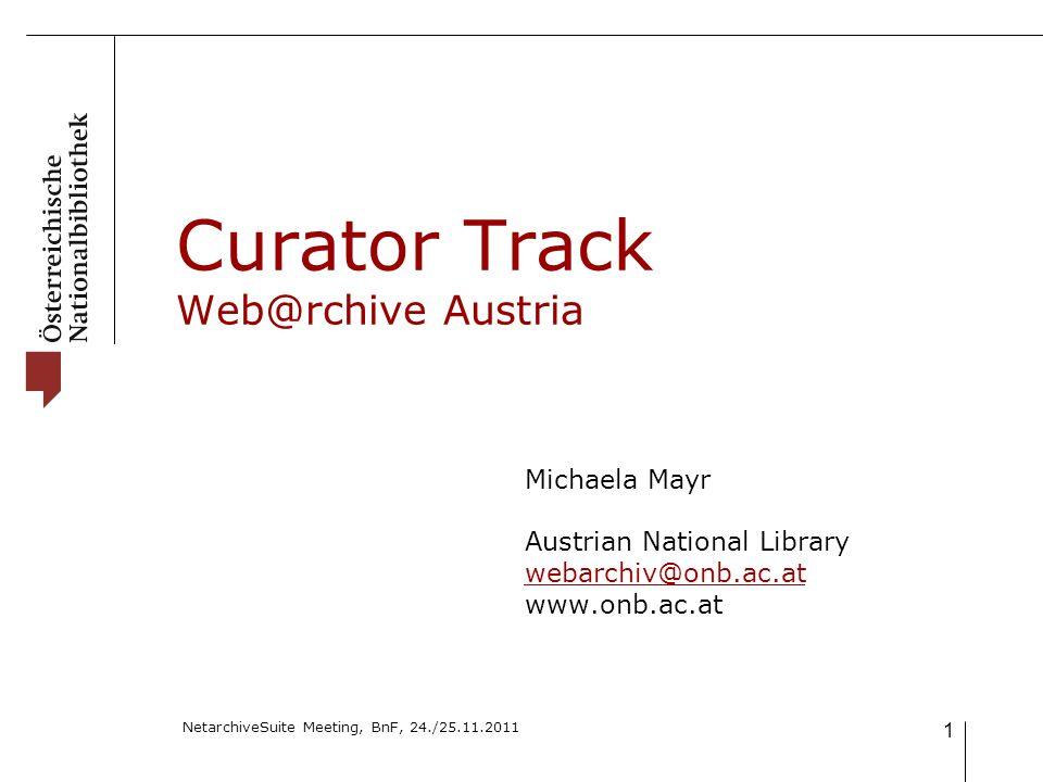 NetarchiveSuite Meeting, BnF, 24./25.11.2011 1 Curator Track Web@rchive Austria Michaela Mayr Austrian National Library webarchiv@onb.ac.at www.onb.ac.at