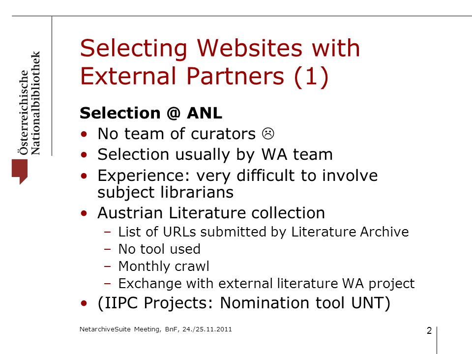 NetarchiveSuite Meeting, BnF, 24./25.11.2011 2 Selecting Websites with External Partners (1) Selection @ ANL No team of curators  Selection usually by WA team Experience: very difficult to involve subject librarians Austrian Literature collection –List of URLs submitted by Literature Archive –No tool used –Monthly crawl –Exchange with external literature WA project (IIPC Projects: Nomination tool UNT)