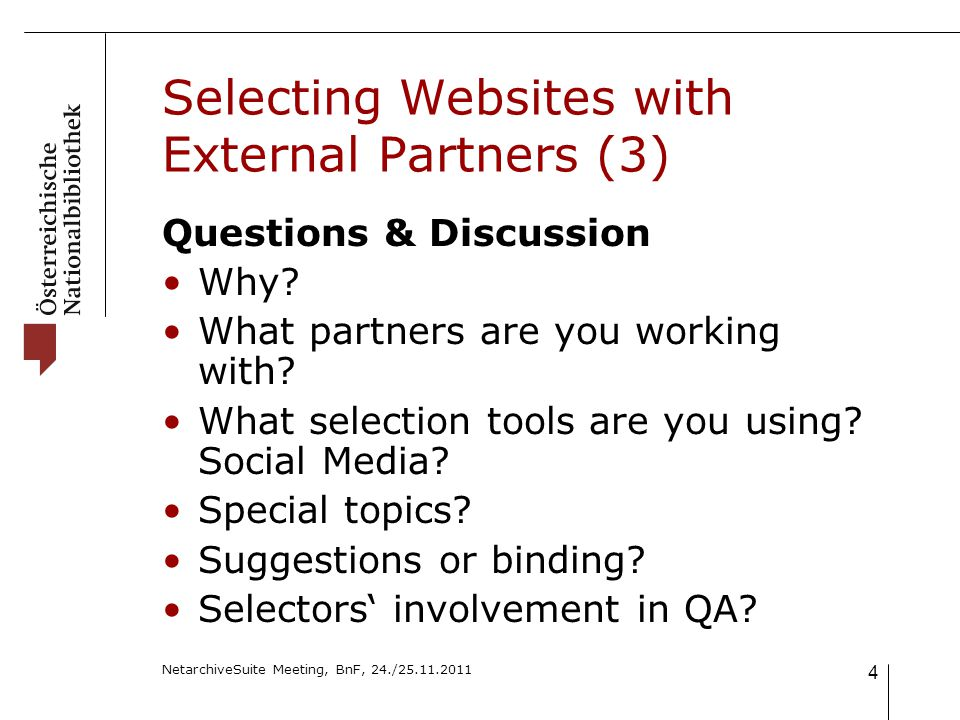NetarchiveSuite Meeting, BnF, 24./25.11.2011 4 Selecting Websites with External Partners (3) Questions & Discussion Why.