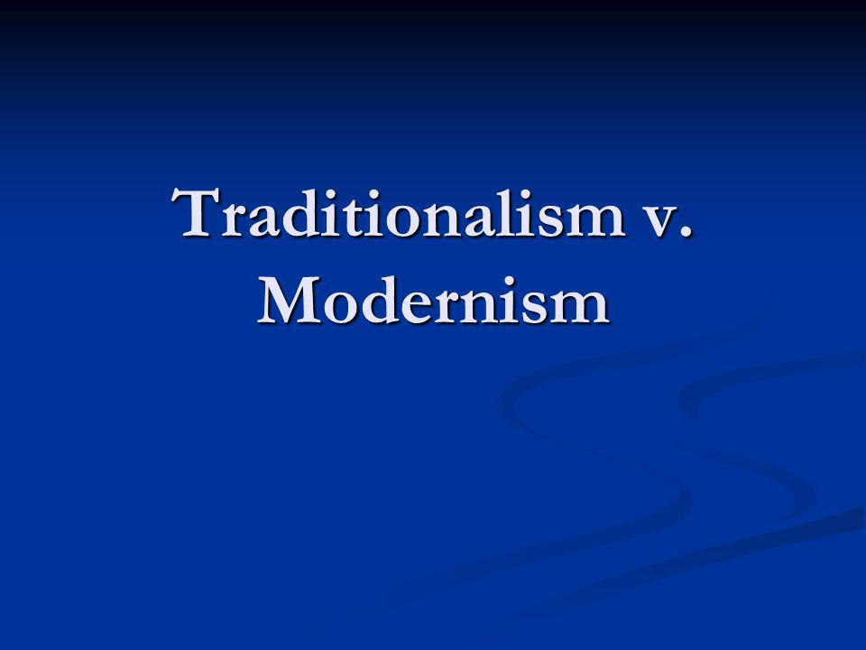 Traditionalism v.Modernism basic belief that the society was better the way it was in the past.