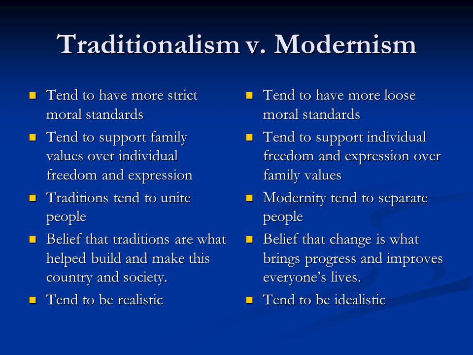 Traditionalism v. Modernism Tend to have more strict moral standards Tend to have more strict moral standards Tend to support family values over indiv