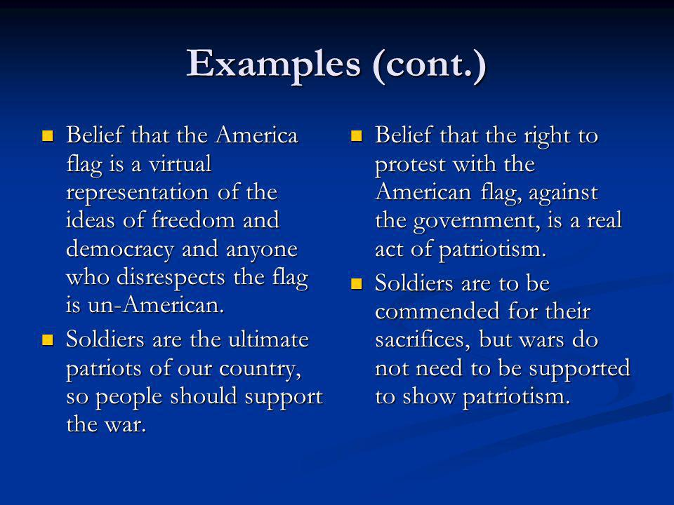 Examples (cont.) Belief that the America flag is a virtual representation of the ideas of freedom and democracy and anyone who disrespects the flag is un-American.