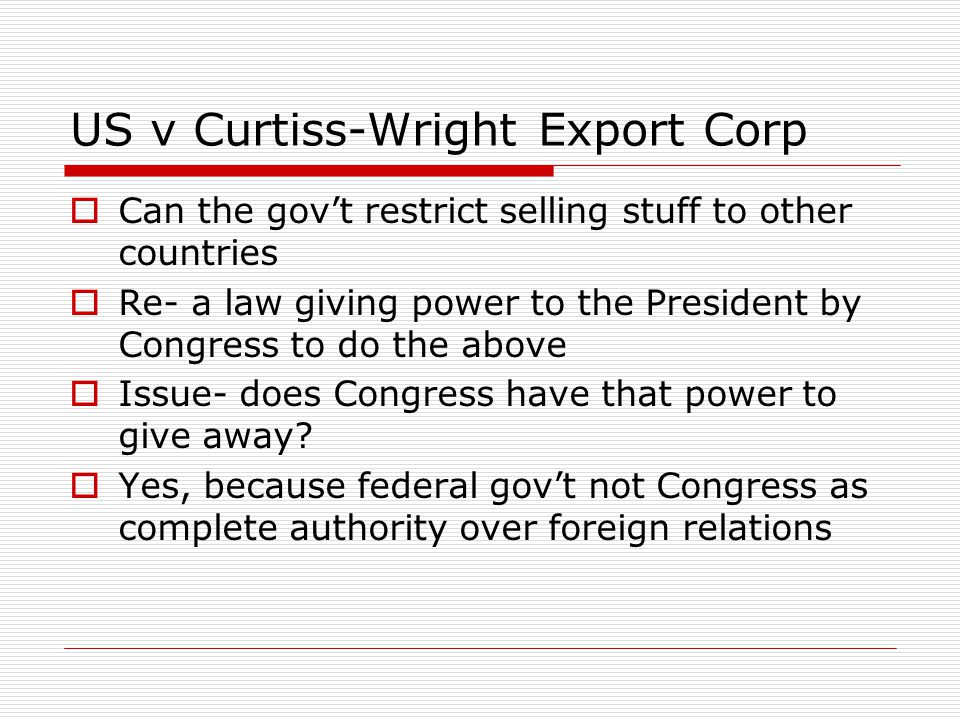 US v Curtiss-Wright Export Corp  Can the gov't restrict selling stuff to other countries  Re- a law giving power to the President by Congress to do the above  Issue- does Congress have that power to give away.