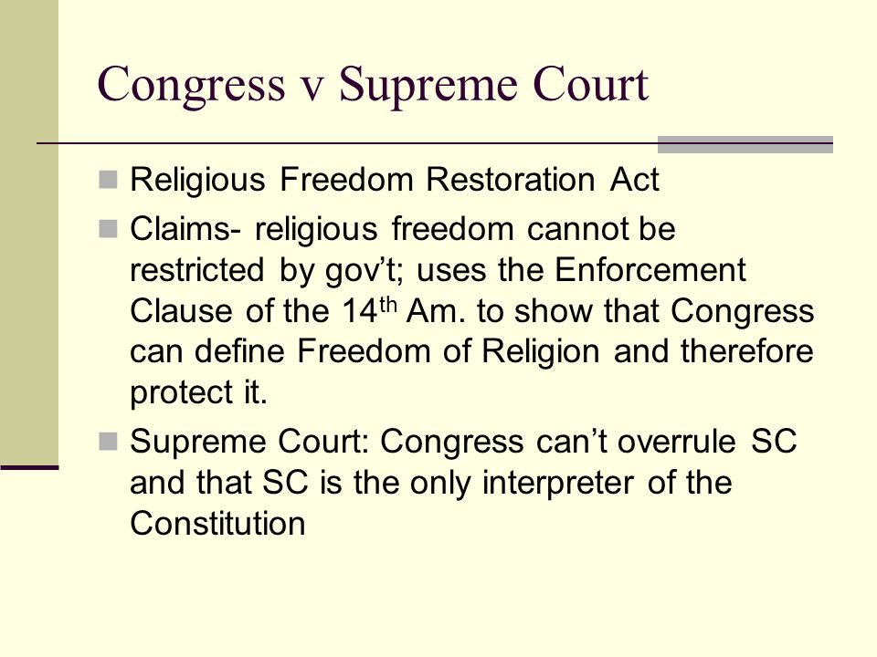 Congress v Supreme Court Religious Freedom Restoration Act Claims- religious freedom cannot be restricted by gov't; uses the Enforcement Clause of the 14 th Am.