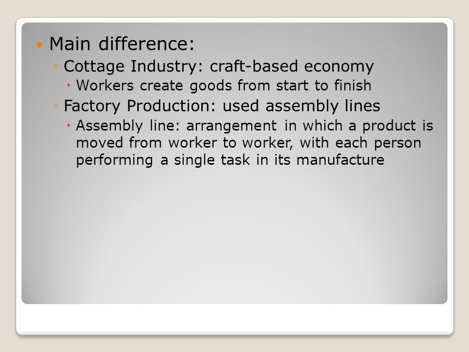 Main difference: ◦Cottage Industry: craft-based economy  Workers create goods from start to finish ◦Factory Production: used assembly lines  Assembly line: arrangement in which a product is moved from worker to worker, with each person performing a single task in its manufacture