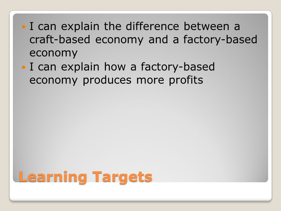Learning Targets I can explain the difference between a craft-based economy and a factory-based economy I can explain how a factory-based economy produces more profits