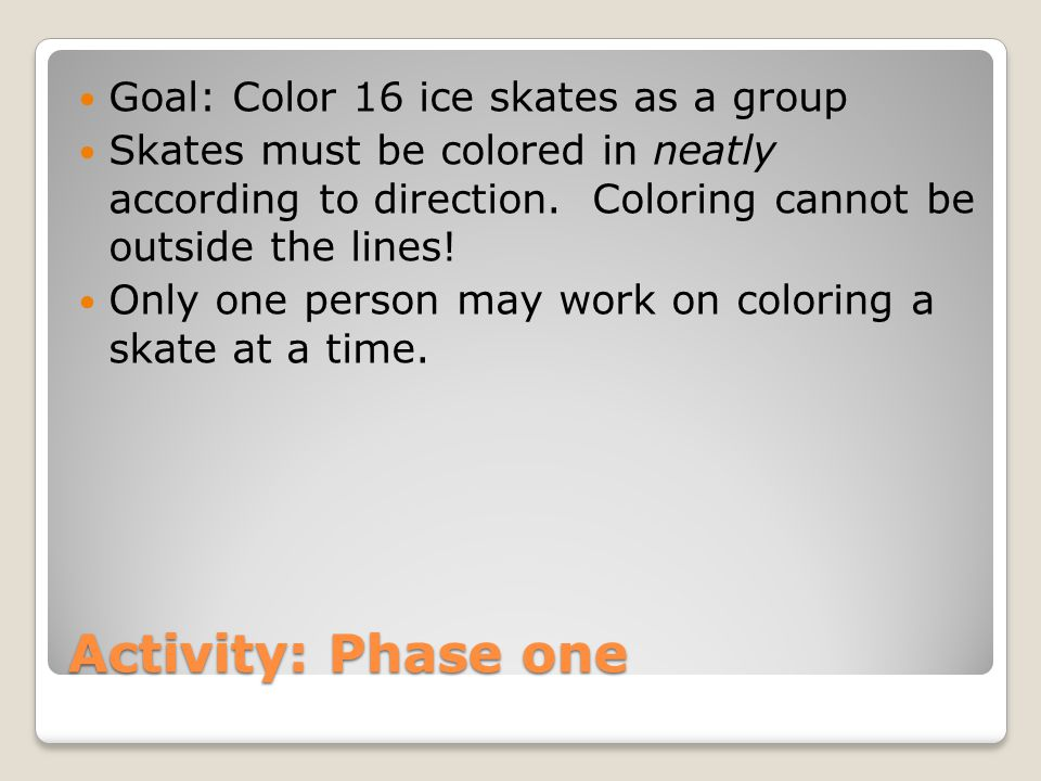 Activity: Phase one Goal: Color 16 ice skates as a group Skates must be colored in neatly according to direction.