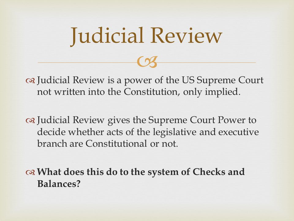   Judicial Review is a power of the US Supreme Court not written into the Constitution, only implied.