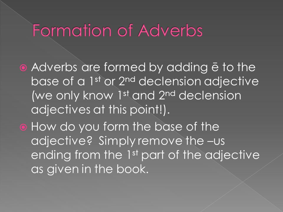  Adverbs are formed by adding ē to the base of a 1 st or 2 nd declension adjective (we only know 1 st and 2 nd declension adjectives at this point!).