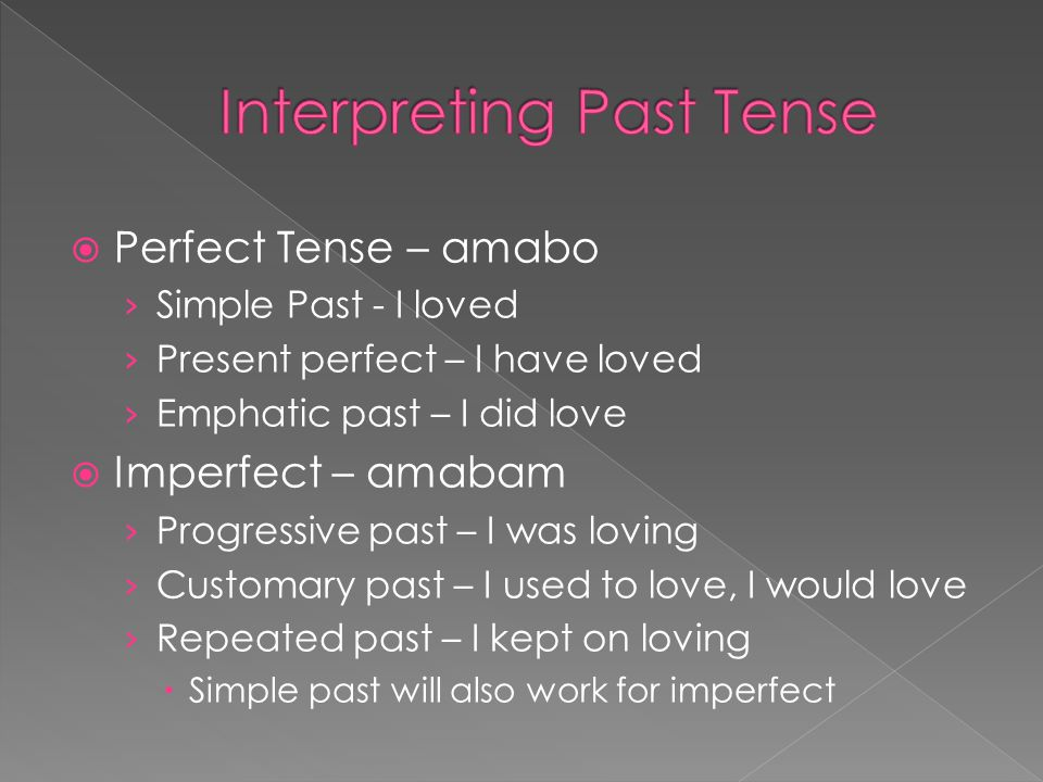  Perfect Tense – amabo › Simple Past - I loved › Present perfect – I have loved › Emphatic past – I did love  Imperfect – amabam › Progressive past – I was loving › Customary past – I used to love, I would love › Repeated past – I kept on loving  Simple past will also work for imperfect