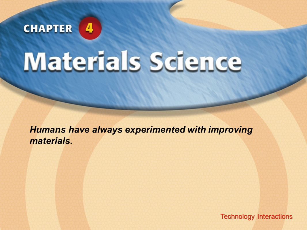 Technology InteractionsChapter 4 Materials Science Copyright © Glencoe/McGraw-Hill A Division of The McGraw-Hill Companies, Inc.