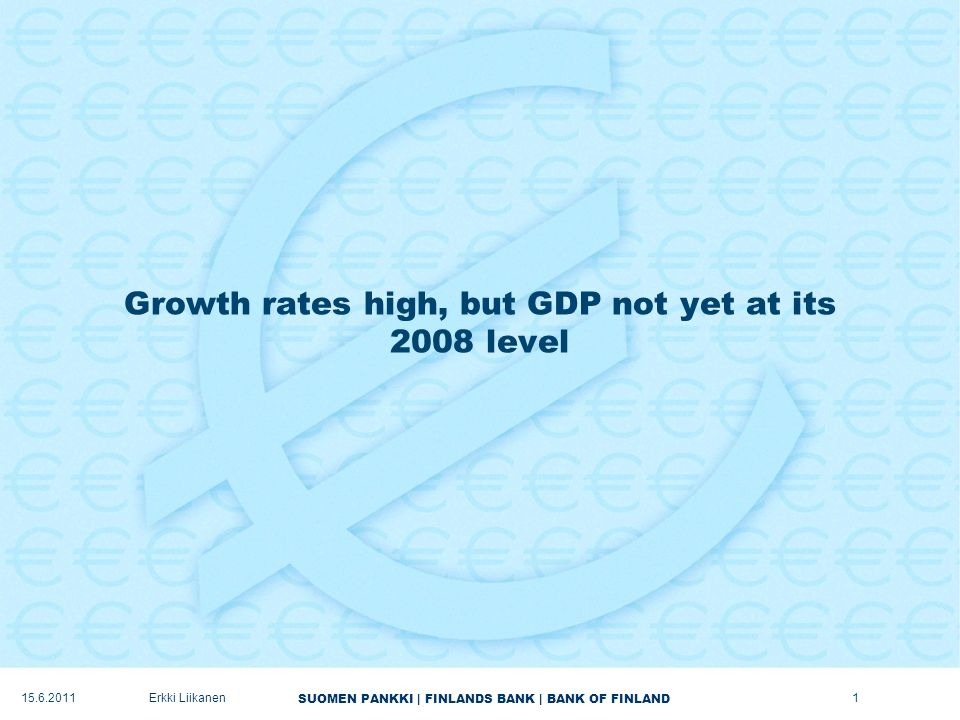 SUOMEN PANKKI | FINLANDS BANK | BANK OF FINLAND Growth rates high, but GDP not yet at its 2008 level 1Erkki Liikanen