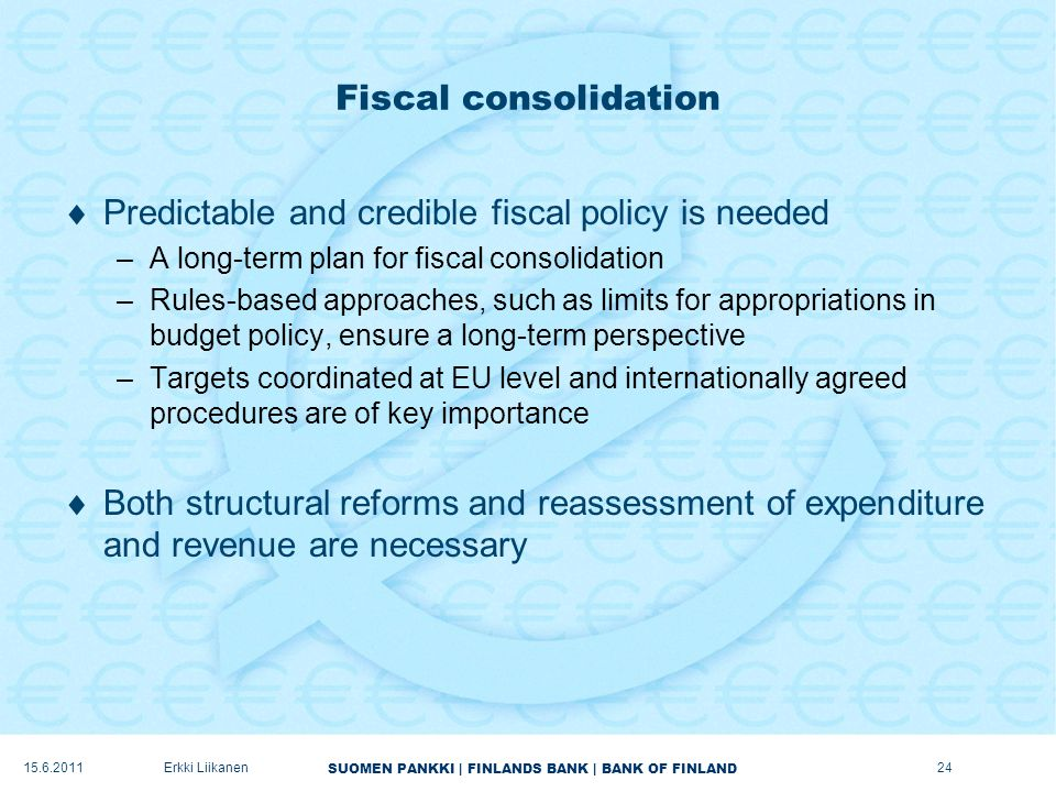 SUOMEN PANKKI | FINLANDS BANK | BANK OF FINLAND Fiscal consolidation  Predictable and credible fiscal policy is needed –A long-term plan for fiscal consolidation –Rules-based approaches, such as limits for appropriations in budget policy, ensure a long-term perspective –Targets coordinated at EU level and internationally agreed procedures are of key importance  Both structural reforms and reassessment of expenditure and revenue are necessary 24Erkki Liikanen