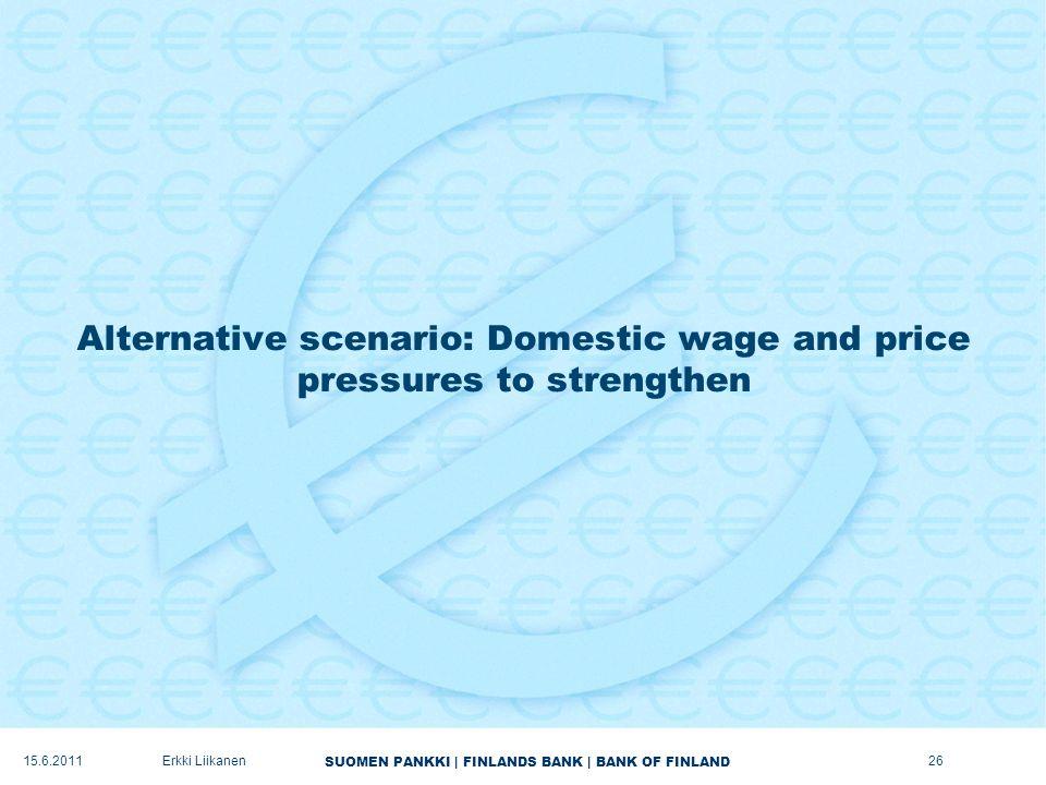 SUOMEN PANKKI | FINLANDS BANK | BANK OF FINLAND Alternative scenario: Domestic wage and price pressures to strengthen 26Erkki Liikanen15.6.2011