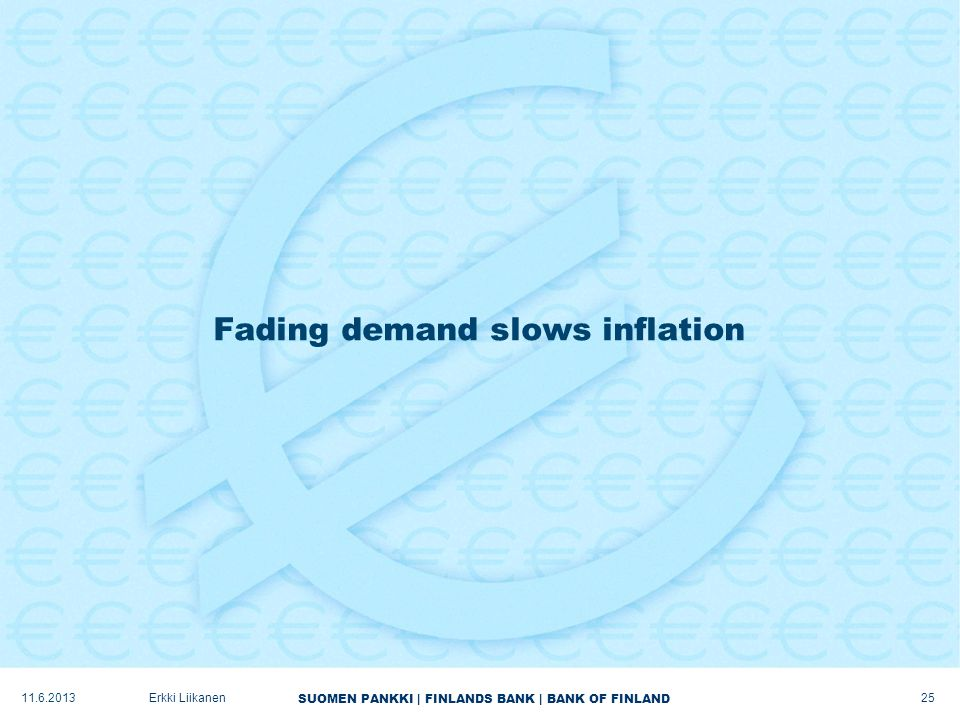 SUOMEN PANKKI | FINLANDS BANK | BANK OF FINLAND Fading demand slows inflation 25 Erkki Liikanen11.6.2013