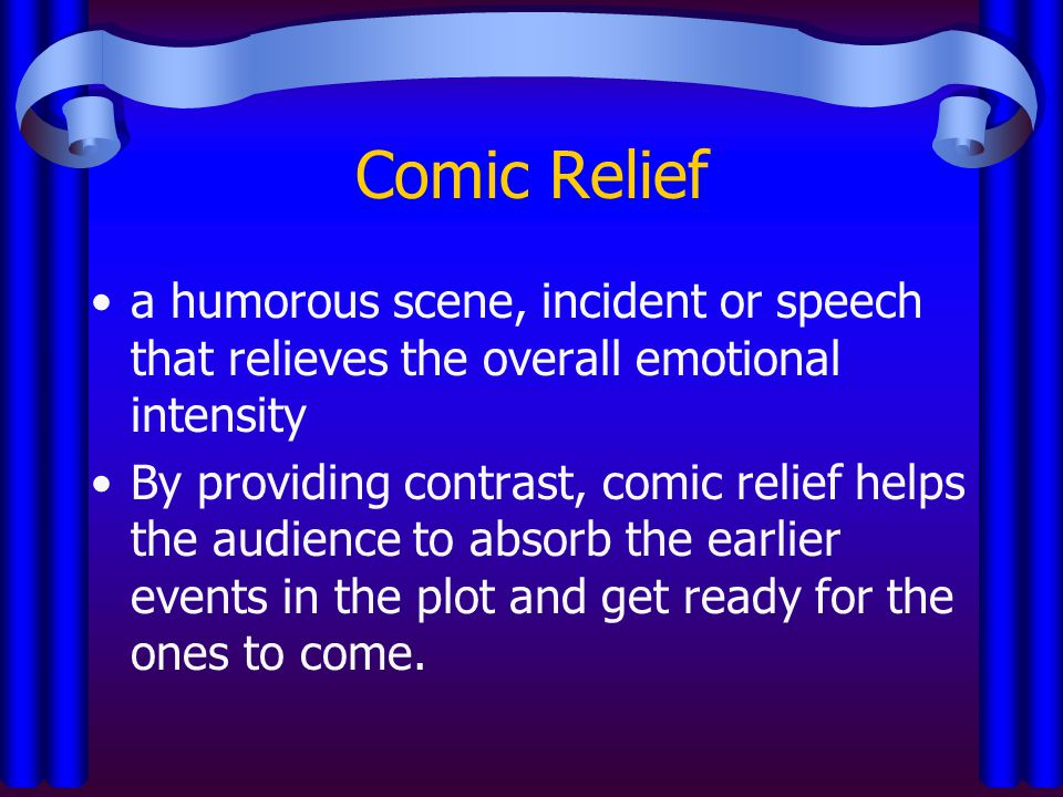 Comic Relief a humorous scene, incident or speech that relieves the overall emotional intensity By providing contrast, comic relief helps the audience