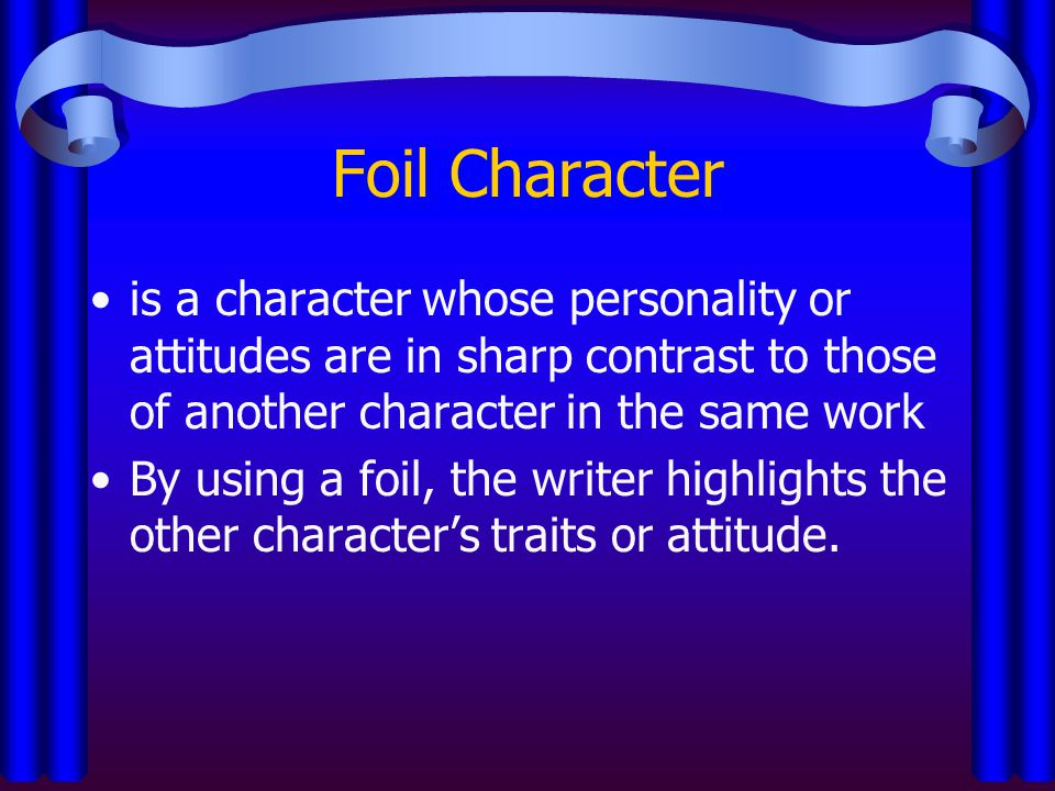 Foil Character is a character whose personality or attitudes are in sharp contrast to those of another character in the same work By using a foil, the