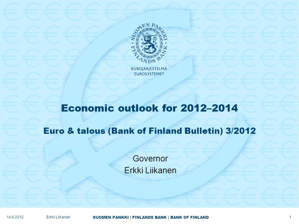 SUOMEN PANKKI | FINLANDS BANK | BANK OF FINLAND Economic outlook for 2012–2014 Euro & talous (Bank of Finland Bulletin) 3/2012 Governor Erkki Liikanen 14.6.2012 1