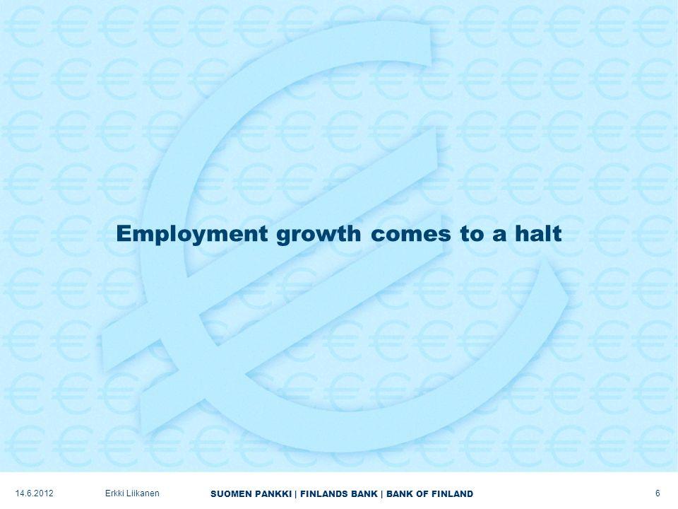 SUOMEN PANKKI | FINLANDS BANK | BANK OF FINLAND Employment growth comes to a halt 6 Erkki Liikanen14.6.2012