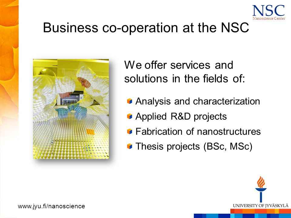N S CN S C Nanoscience Center www.jyu.fi/nanoscience Business co-operation at the NSC We offer services and solutions in the fields of: Analysis and characterization Applied R&D projects Fabrication of nanostructures Thesis projects (BSc, MSc)