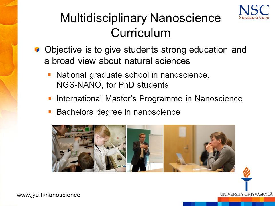 N S CN S C Nanoscience Center www.jyu.fi/nanoscience Multidisciplinary Nanoscience Curriculum Objective is to give students strong education and a broad view about natural sciences  National graduate school in nanoscience, NGS-NANO, for PhD students  International Master's Programme in Nanoscience  Bachelors degree in nanoscience