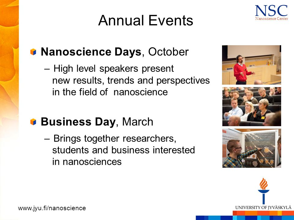 N S CN S C Nanoscience Center www.jyu.fi/nanoscience Annual Events Nanoscience Days, October –High level speakers present new results, trends and perspectives in the field of nanoscience Business Day, March –Brings together researchers, students and business interested in nanosciences